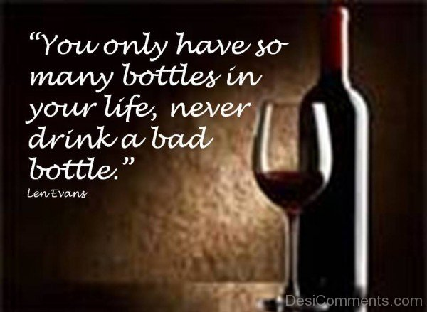 You Only Have So Many Bottels In Your Life, Never Drink A Bad Bottle