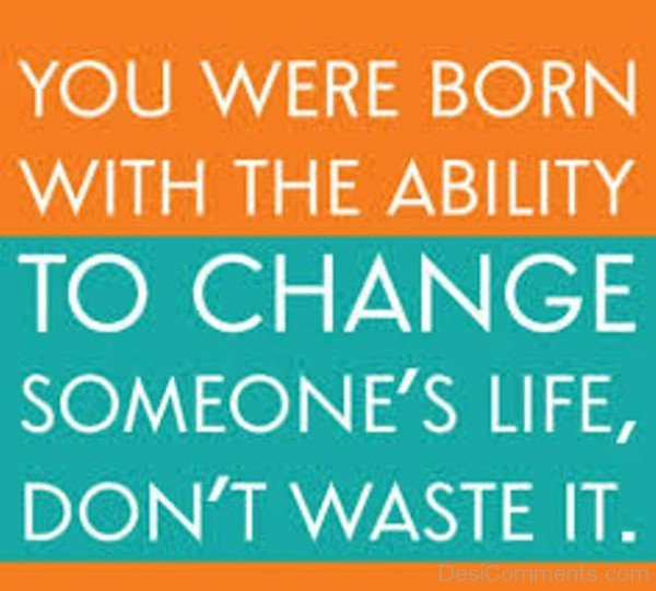 You Were Born With The Ability To Change Someone's Life, Don't Waste It
