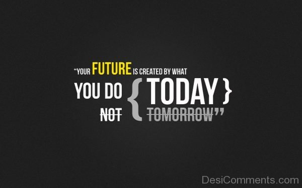 Your Future Is Created By What You Do-Dc257