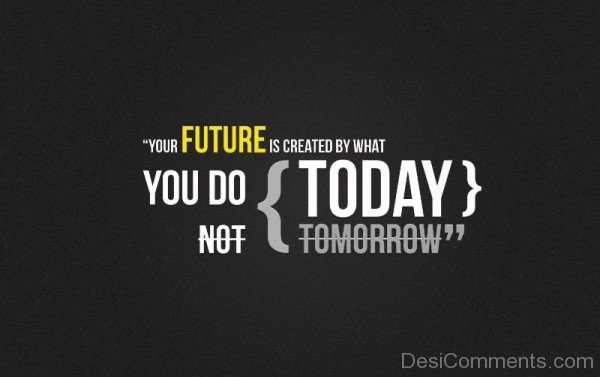 Your Future Is Created By What you Do-DC40