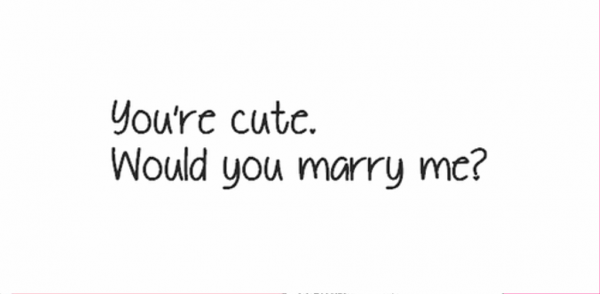 You're Cute Would You Marry Me