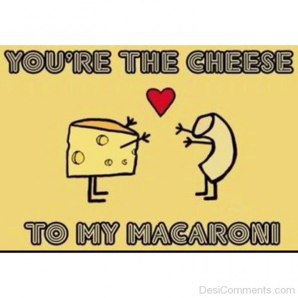You're The Cheese To My Macaroni