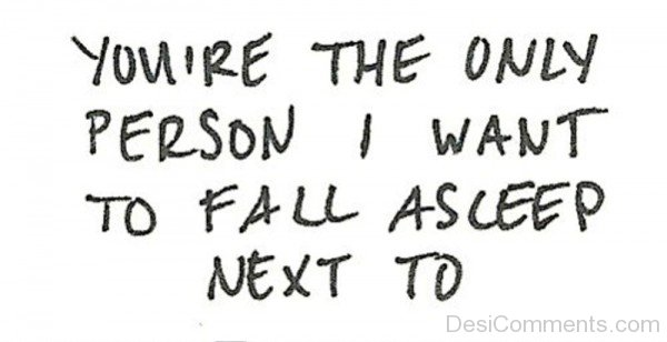 Youre The Only Person I Want To Fall Asleep Desicommentscom
